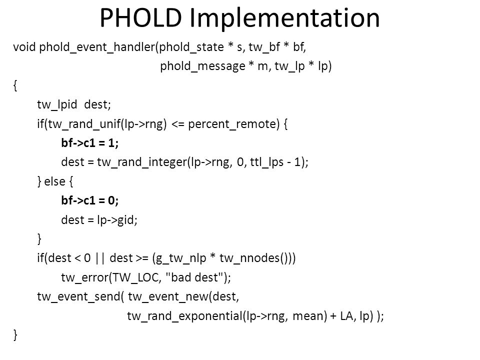 PHOLD Implementation void phold_event_handler(phold_state * s, tw_bf * bf, phold_message * m, tw_lp * lp) { tw_lpid dest; if(tw_rand_unif(lp->rng) <=