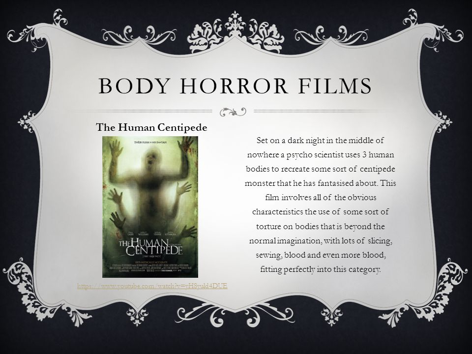 BODY HORROR FILMS The Human Centipede https://www.youtube.com/watch v=yH8yuld4DUE Set on a dark night in the middle of nowhere a psycho scientist uses 3 human bodies to recreate some sort of centipede monster that he has fantasised about.