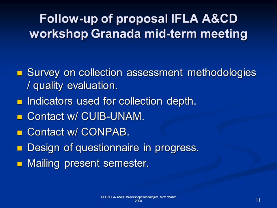 11 HLG/IFLA- A&CD Workshop/Guadalajara, Mex./March 2008 Follow-up of proposal IFLA A&CD workshop Granada mid-term meeting Survey on collection assessment methodologies / quality evaluation.