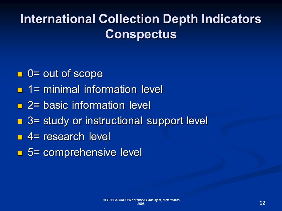 22 HLG/IFLA- A&CD Workshop/Guadalajara, Mex./March 2008 International Collection Depth Indicators Conspectus 0= out of scope 0= out of scope 1= minimal information level 1= minimal information level 2= basic information level 2= basic information level 3= study or instructional support level 3= study or instructional support level 4= research level 4= research level 5= comprehensive level 5= comprehensive level