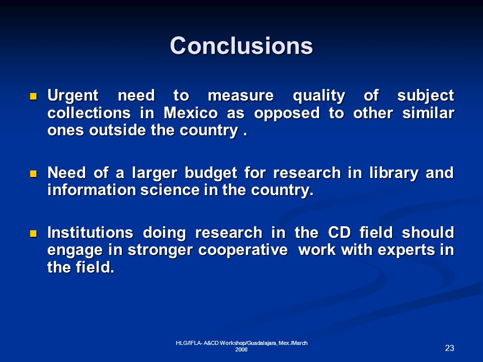 23 HLG/IFLA- A&CD Workshop/Guadalajara, Mex./March 2008 Conclusions Urgent need to measure quality of subject collections in Mexico as opposed to other similar ones outside the country.