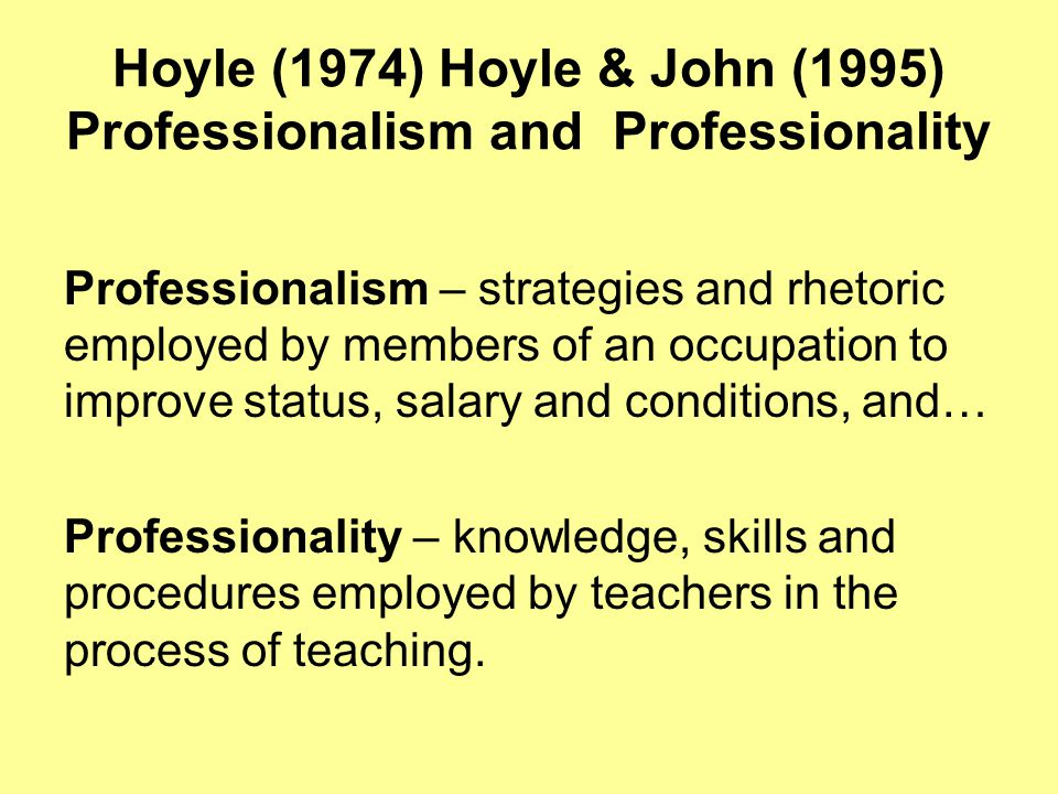 Hoyle (1974) Hoyle & John (1995) Professionalism and Professionality Professionalism – strategies and rhetoric employed by members of an occupation to