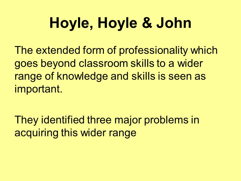 Hoyle, Hoyle & John The extended form of professionality which goes beyond classroom skills to a wider range of knowledge and skills is seen as import