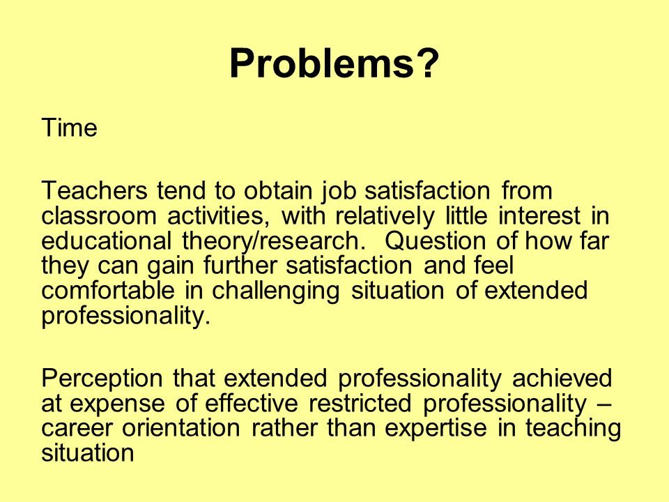 Problems? Time Teachers tend to obtain job satisfaction from classroom activities, with relatively little interest in educational theory/research. Que