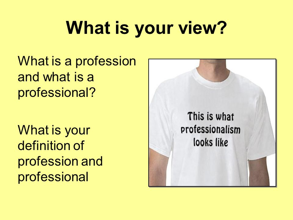 What is a profession and what is a professional? What is your definition of profession and professional What is your view?