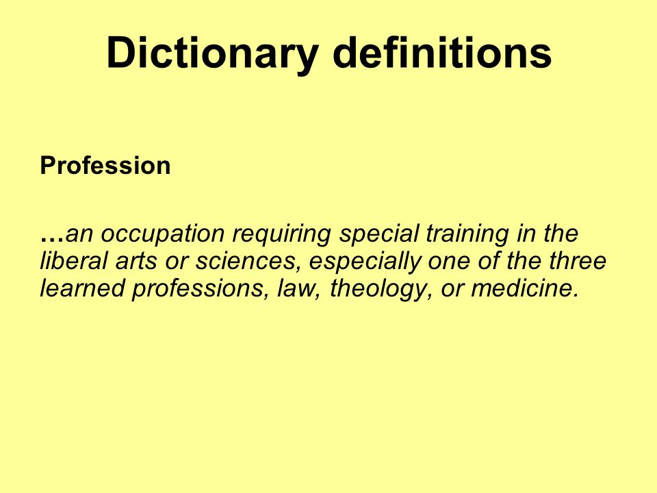 Dictionary definitions Profession …an occupation requiring special training in the liberal arts or sciences, especially one of the three learned profe