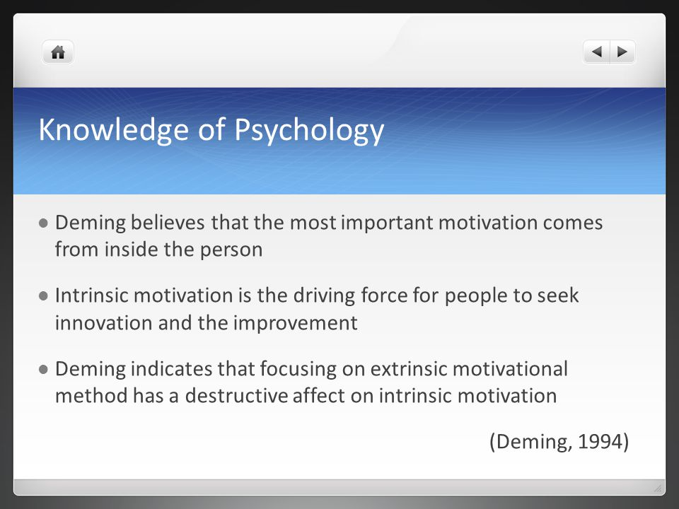 Knowledge of Psychology Deming believes that the most important motivation comes from inside the person Intrinsic motivation is the driving force for people to seek innovation and the improvement Deming indicates that focusing on extrinsic motivational method has a destructive affect on intrinsic motivation (Deming, 1994)