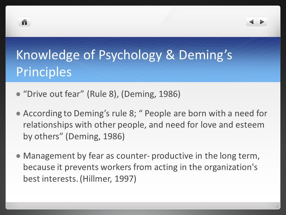 Knowledge of Psychology & Deming's Principles Drive out fear (Rule 8), (Deming, 1986) According to Deming's rule 8; People are born with a need for relationships with other people, and need for love and esteem by others (Deming, 1986) Management by fear as counter- productive in the long term, because it prevents workers from acting in the organization s best interests.