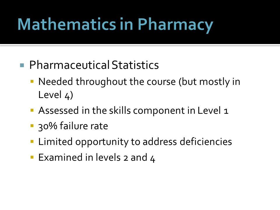  Pharmaceutical Statistics  Needed throughout the course (but mostly in Level 4)  Assessed in the skills component in Level 1  30% failure rate  Limited opportunity to address deficiencies  Examined in levels 2 and 4