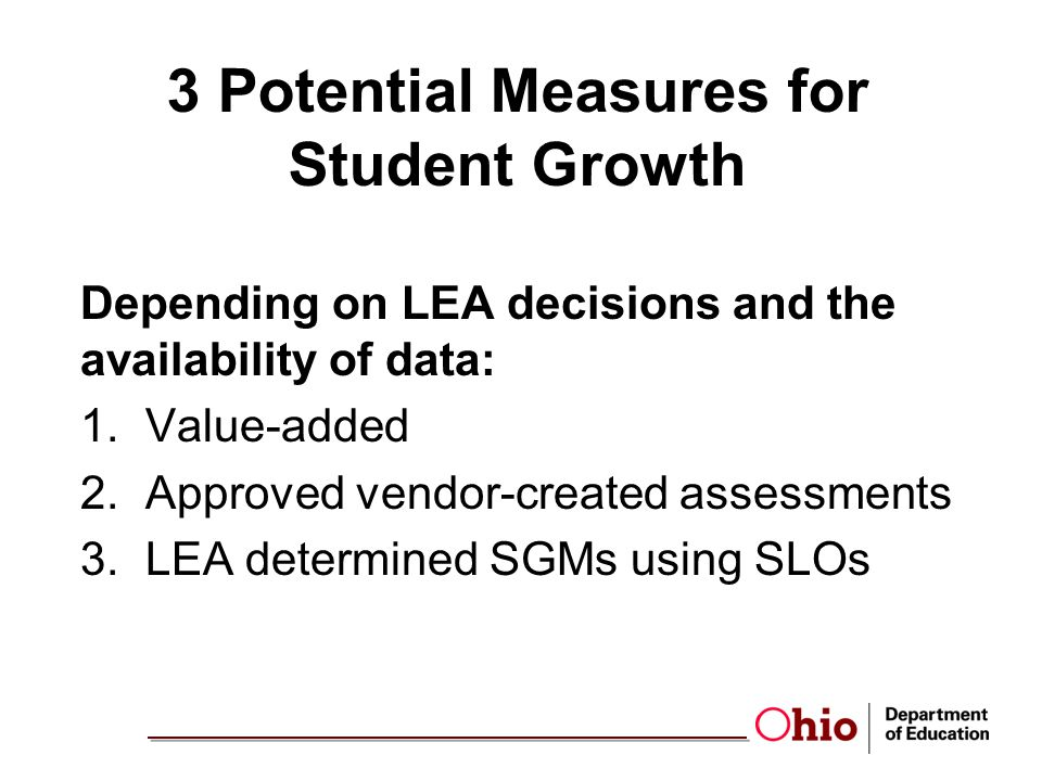 3 Measures of Student Growth Value-Added LEA Measures EVAAS Reports 4-8 MRM/URM Extended Reporting w/Terra Nova and ACT EOC exams Student Learning Objectives (SLOs) Shared Attribution (Other) Vendor Assessments Approved Vendor Assessments Approved ODE List Vendor had to show a metric for student growth List is fluid