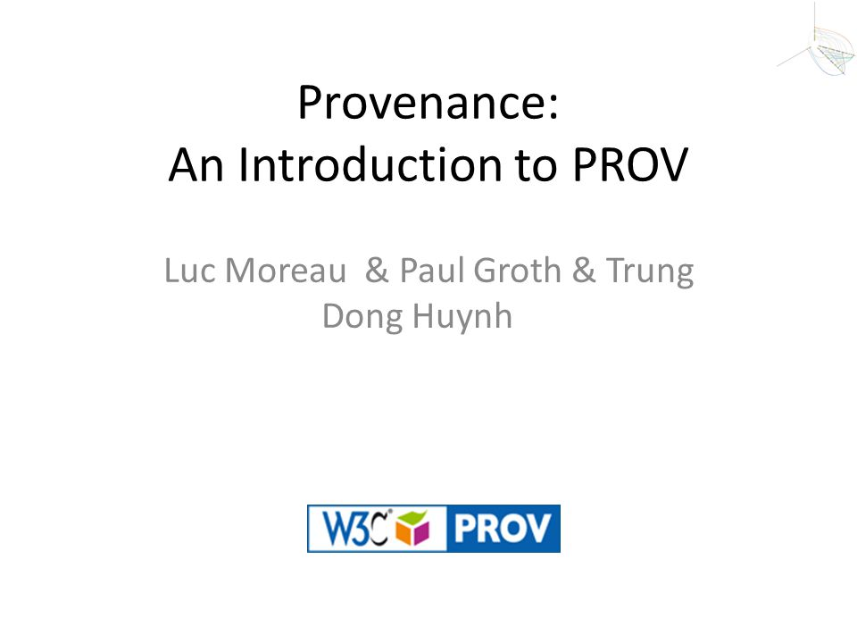 Provenance: An Introduction to PROV Luc Moreau & Paul Groth & Trung Dong Huynh