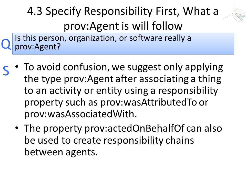 Q S 4.3 Specify Responsibility First, What a prov:Agent is will follow To avoid confusion, we suggest only applying the type prov:Agent after associat