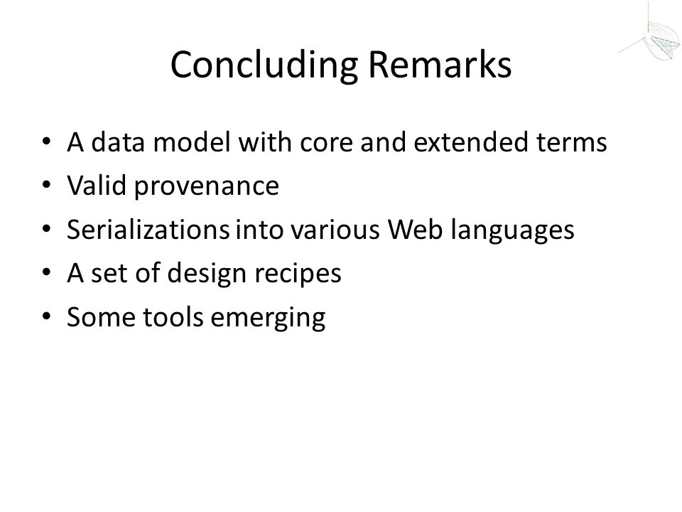 Concluding Remarks A data model with core and extended terms Valid provenance Serializations into various Web languages A set of design recipes Some t