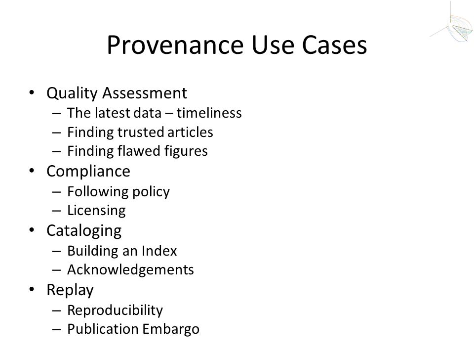 Provenance Use Cases Quality Assessment – The latest data – timeliness – Finding trusted articles – Finding flawed figures Compliance – Following poli