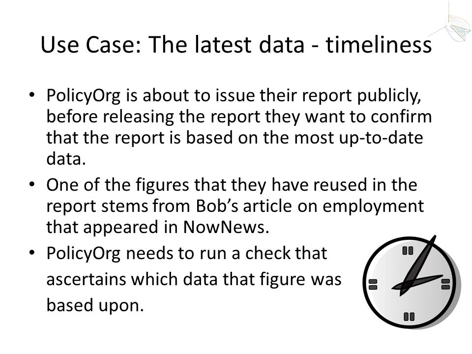 Use Case: The latest data - timeliness PolicyOrg is about to issue their report publicly, before releasing the report they want to confirm that the re