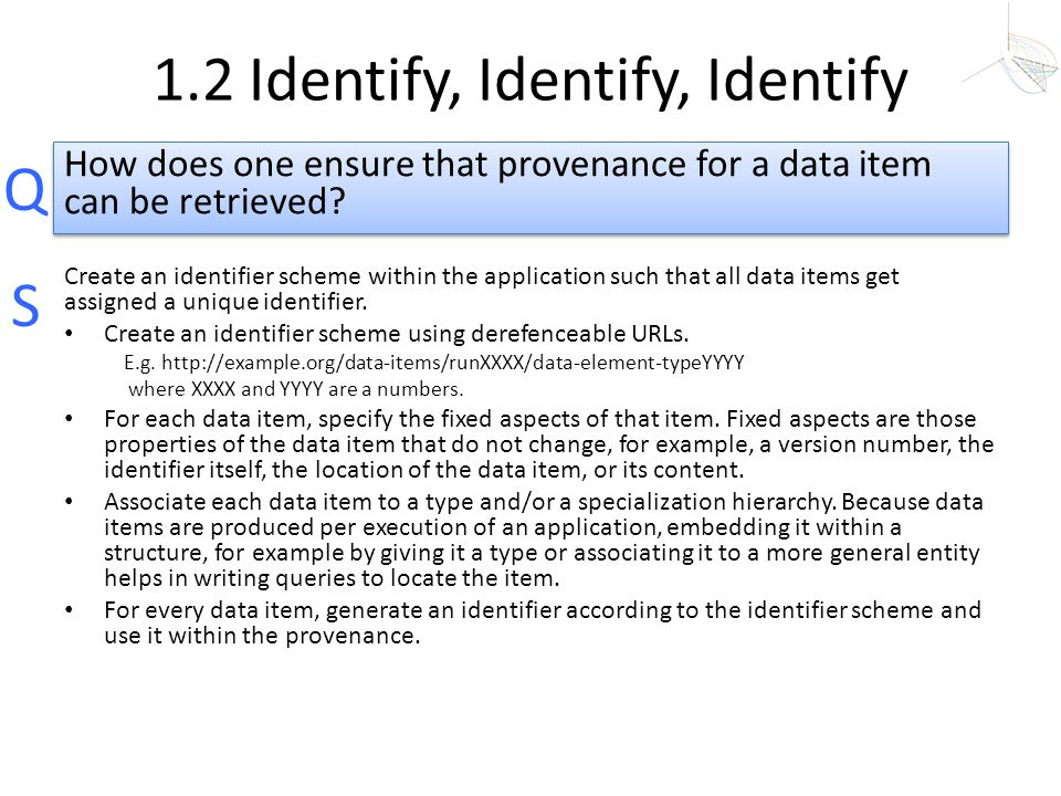 Q S 1.2 Identify, Identify, Identify Create an identifier scheme within the application such that all data items get assigned a unique identifier. Cre