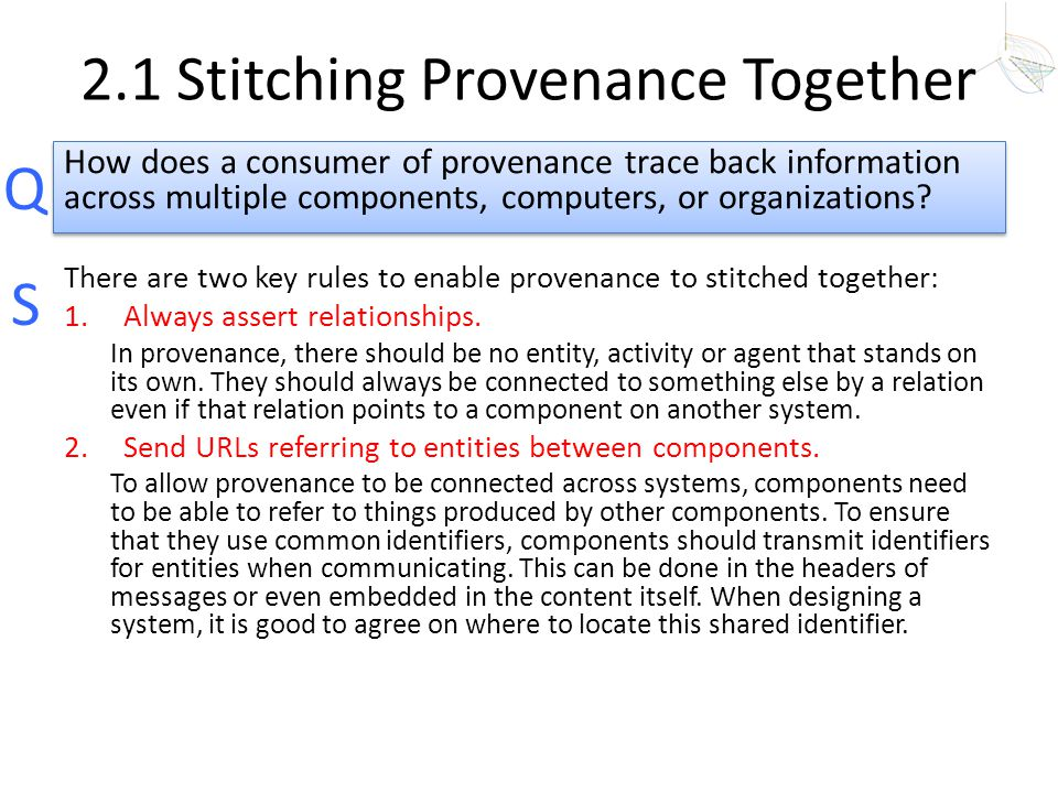 Q S 2.1 Stitching Provenance Together There are two key rules to enable provenance to stitched together: 1.Always assert relationships. In provenance,