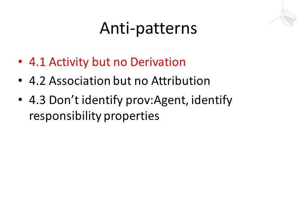 Anti-patterns 4.1 Activity but no Derivation 4.2 Association but no Attribution 4.3 Don't identify prov:Agent, identify responsibility properties