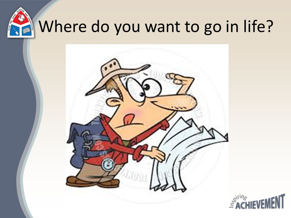 Where do you want to go in life?