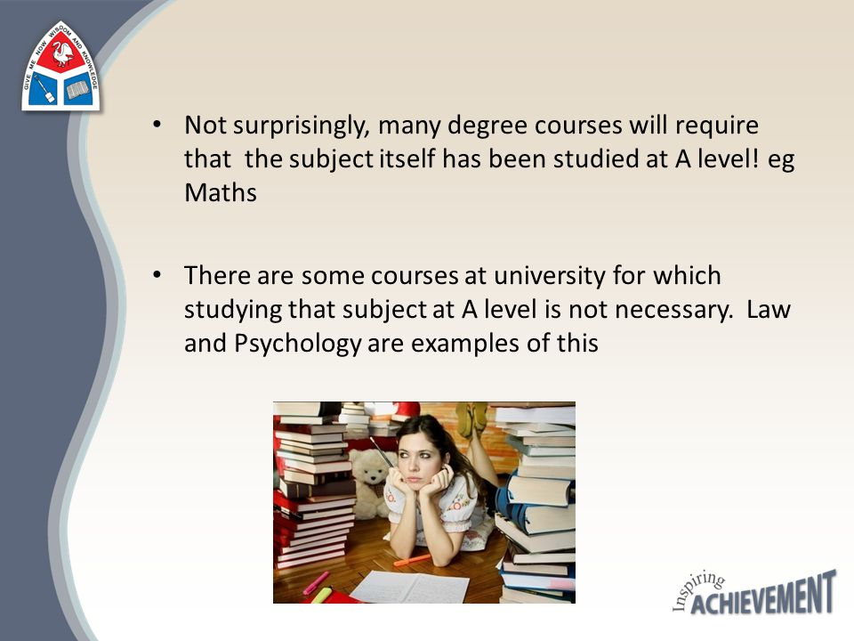 Not surprisingly, many degree courses will require that the subject itself has been studied at A level! eg Maths There are some courses at university