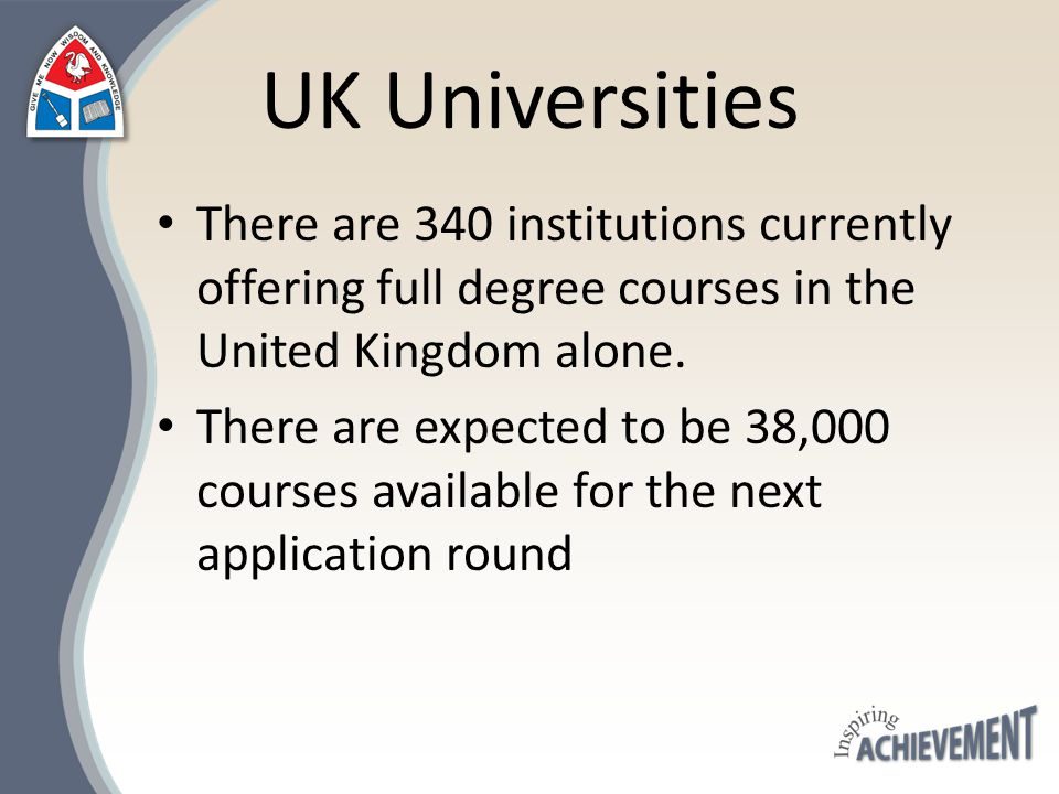 UK Universities There are 340 institutions currently offering full degree courses in the United Kingdom alone. There are expected to be 38,000 courses