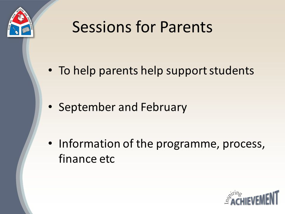 Sessions for Parents To help parents help support students September and February Information of the programme, process, finance etc