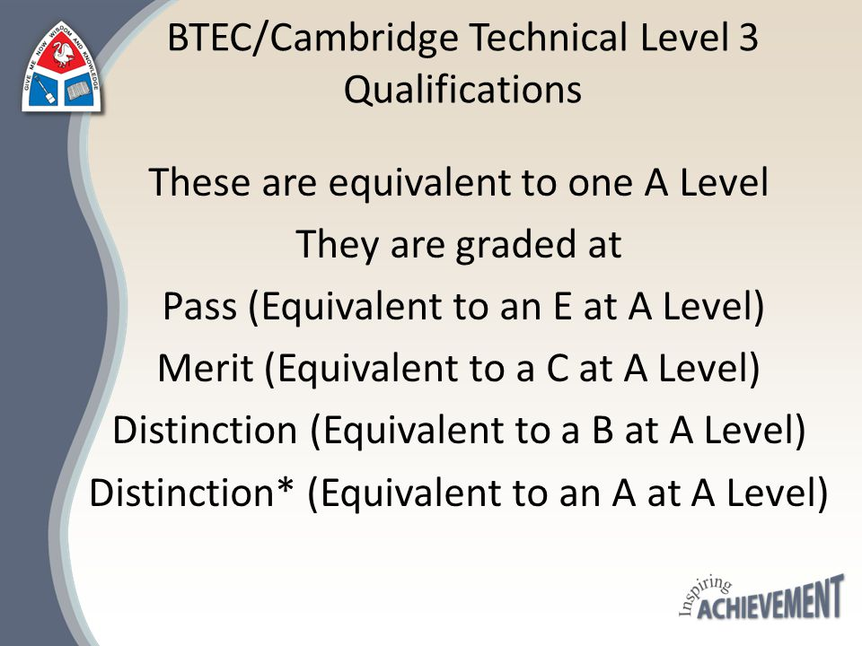 BTEC/Cambridge Technical Level 3 Qualifications These are equivalent to one A Level They are graded at Pass (Equivalent to an E at A Level) Merit (Equ