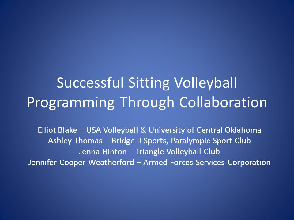 Successful Sitting Volleyball Programming Through Collaboration Elliot Blake – USA Volleyball & University of Central Oklahoma Ashley Thomas – Bridge II Sports, Paralympic Sport Club Jenna Hinton – Triangle Volleyball Club Jennifer Cooper Weatherford – Armed Forces Services Corporation