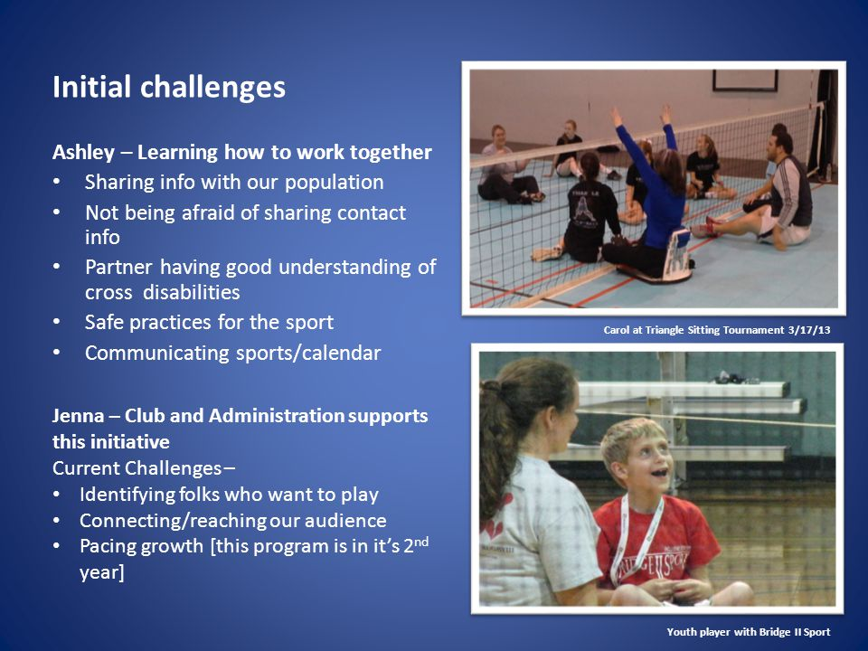 Initial challenges Ashley – Learning how to work together Sharing info with our population Not being afraid of sharing contact info Partner having good understanding of cross disabilities Safe practices for the sport Communicating sports/calendar Jenna – Club and Administration supports this initiative Current Challenges – Identifying folks who want to play Connecting/reaching our audience Pacing growth [this program is in it's 2 nd year] Carol at Triangle Sitting Tournament 3/17/13 Youth player with Bridge II Sport