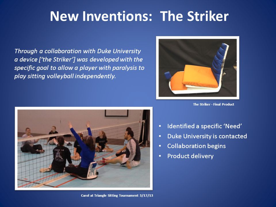 New Inventions: The Striker Identified a specific 'Need' Duke University is contacted Collaboration begins Product delivery Carol at Triangle Sitting Tournament 3/17/13 The Striker - Final Product Through a collaboration with Duke University a device ['the Striker'] was developed with the specific goal to allow a player with paralysis to play sitting volleyball independently.