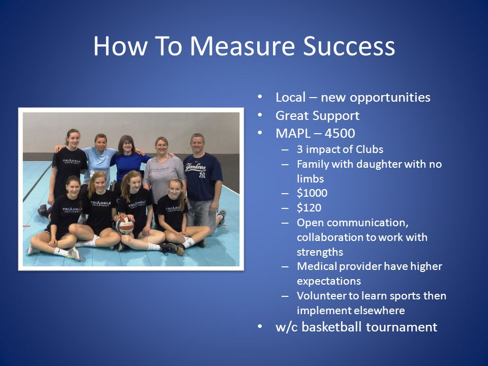 How To Measure Success Local – new opportunities Great Support MAPL – 4500 – 3 impact of Clubs – Family with daughter with no limbs – $1000 – $120 – Open communication, collaboration to work with strengths – Medical provider have higher expectations – Volunteer to learn sports then implement elsewhere w/c basketball tournament