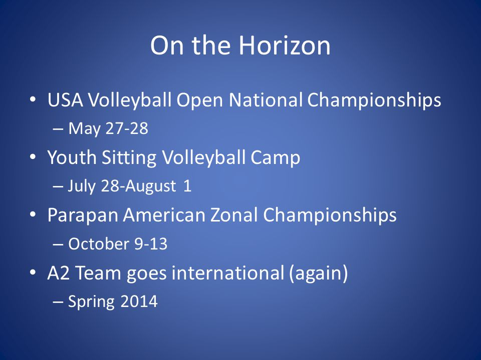 On the Horizon USA Volleyball Open National Championships – May 27-28 Youth Sitting Volleyball Camp – July 28-August 1 Parapan American Zonal Championships – October 9-13 A2 Team goes international (again) – Spring 2014