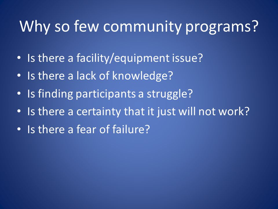 Why so few community programs? Is there a facility/equipment issue? Is there a lack of knowledge? Is finding participants a struggle? Is there a certa