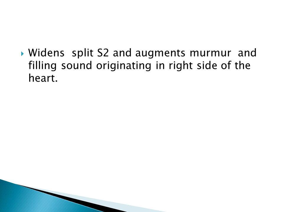  Widens split S2 and augments murmur and filling sound originating in right side of the heart.