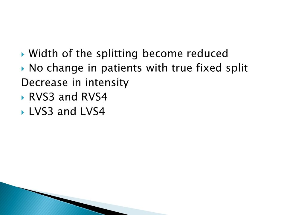  Width of the splitting become reduced  No change in patients with true fixed split Decrease in intensity  RVS3 and RVS4  LVS3 and LVS4