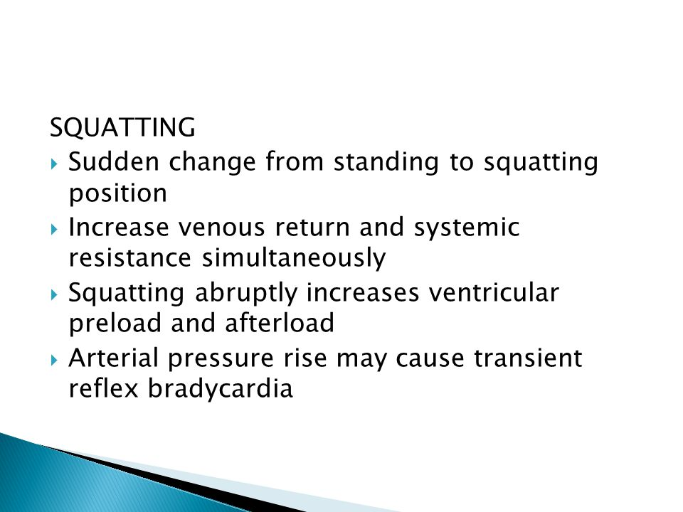SQUATTING  Sudden change from standing to squatting position  Increase venous return and systemic resistance simultaneously  Squatting abruptly increases ventricular preload and afterload  Arterial pressure rise may cause transient reflex bradycardia