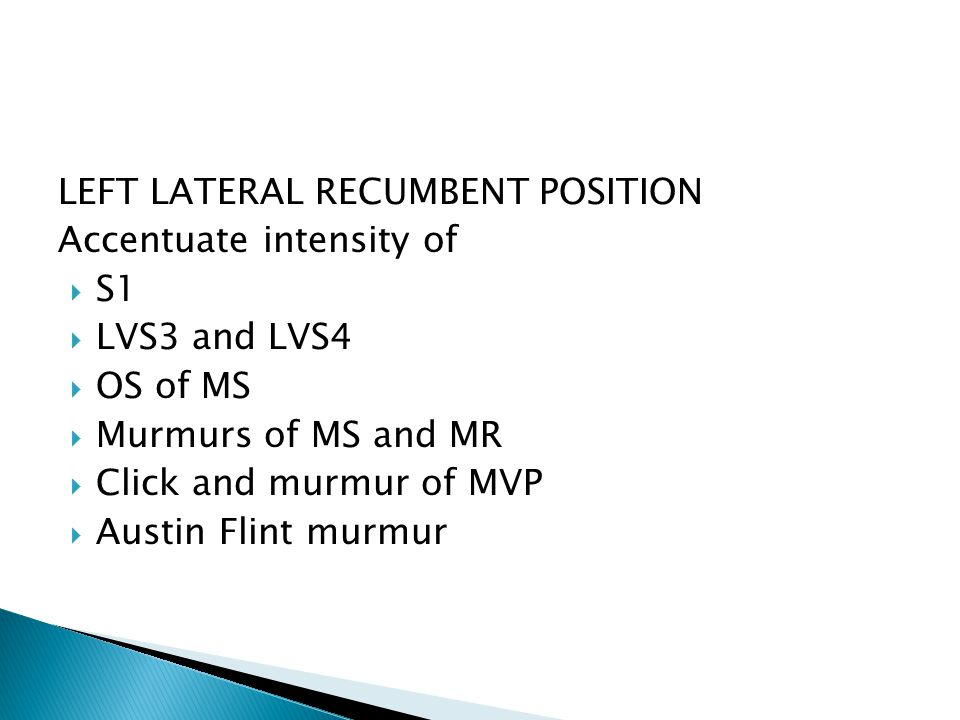 LEFT LATERAL RECUMBENT POSITION Accentuate intensity of  S1  LVS3 and LVS4  OS of MS  Murmurs of MS and MR  Click and murmur of MVP  Austin Flint murmur