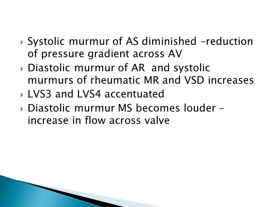  Systolic murmur of AS diminished –reduction of pressure gradient across AV  Diastolic murmur of AR and systolic murmurs of rheumatic MR and VSD increases  LVS3 and LVS4 accentuated  Diastolic murmur MS becomes louder – increase in flow across valve