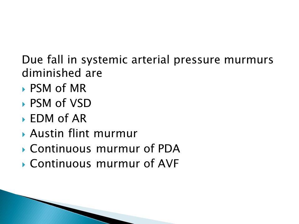 Due fall in systemic arterial pressure murmurs diminished are  PSM of MR  PSM of VSD  EDM of AR  Austin flint murmur  Continuous murmur of PDA  Continuous murmur of AVF