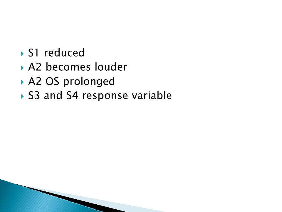  S1 reduced  A2 becomes louder  A2 OS prolonged  S3 and S4 response variable