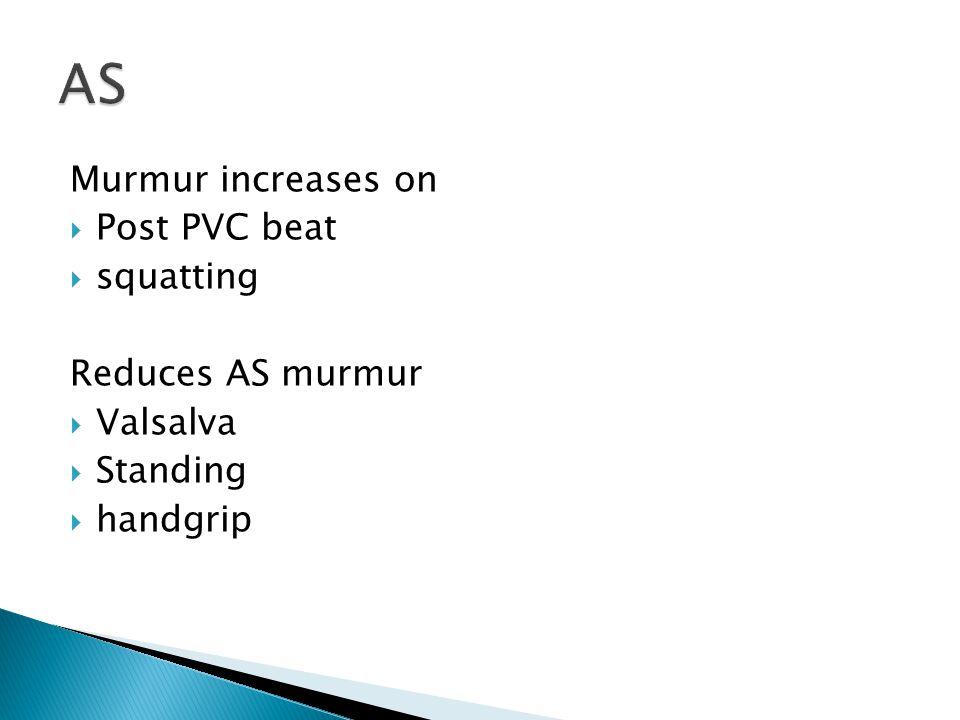 Murmur increases on  Post PVC beat  squatting Reduces AS murmur  Valsalva  Standing  handgrip