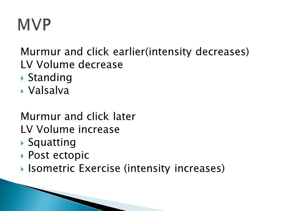Murmur and click earlier(intensity decreases) LV Volume decrease  Standing  Valsalva Murmur and click later LV Volume increase  Squatting  Post ectopic  Isometric Exercise (intensity increases)