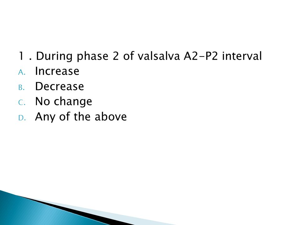 1. During phase 2 of valsalva A2-P2 interval A. Increase B.