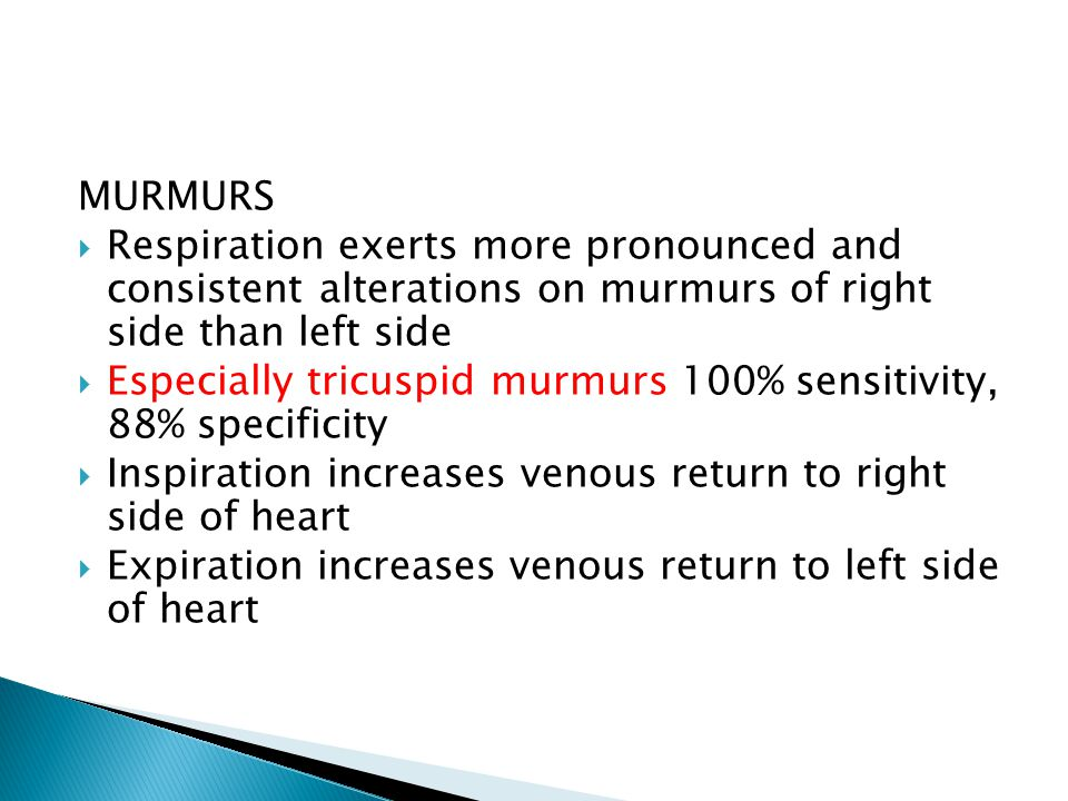 MURMURS  Respiration exerts more pronounced and consistent alterations on murmurs of right side than left side  Especially tricuspid murmurs 100% sensitivity, 88% specificity  Inspiration increases venous return to right side of heart  Expiration increases venous return to left side of heart