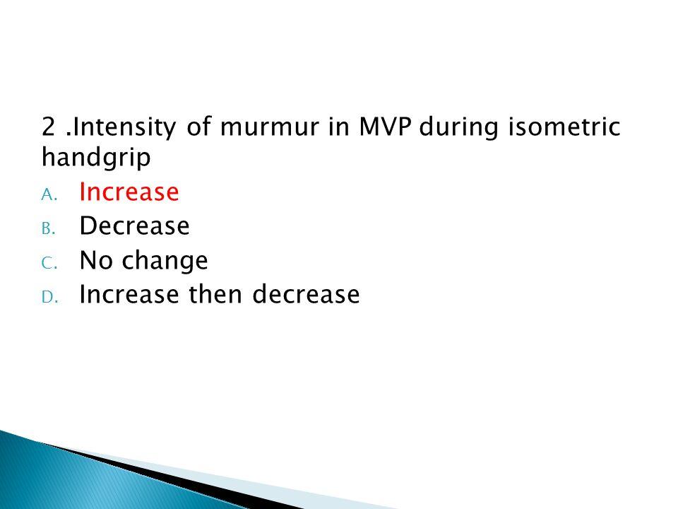 2.Intensity of murmur in MVP during isometric handgrip A.