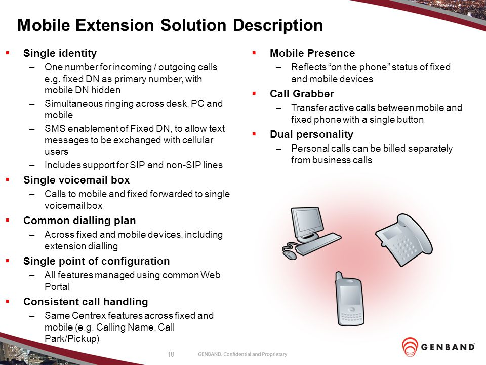 18 Mobile Extension Solution Description  Single identity –One number for incoming / outgoing calls e.g. fixed DN as primary number, with mobile DN h