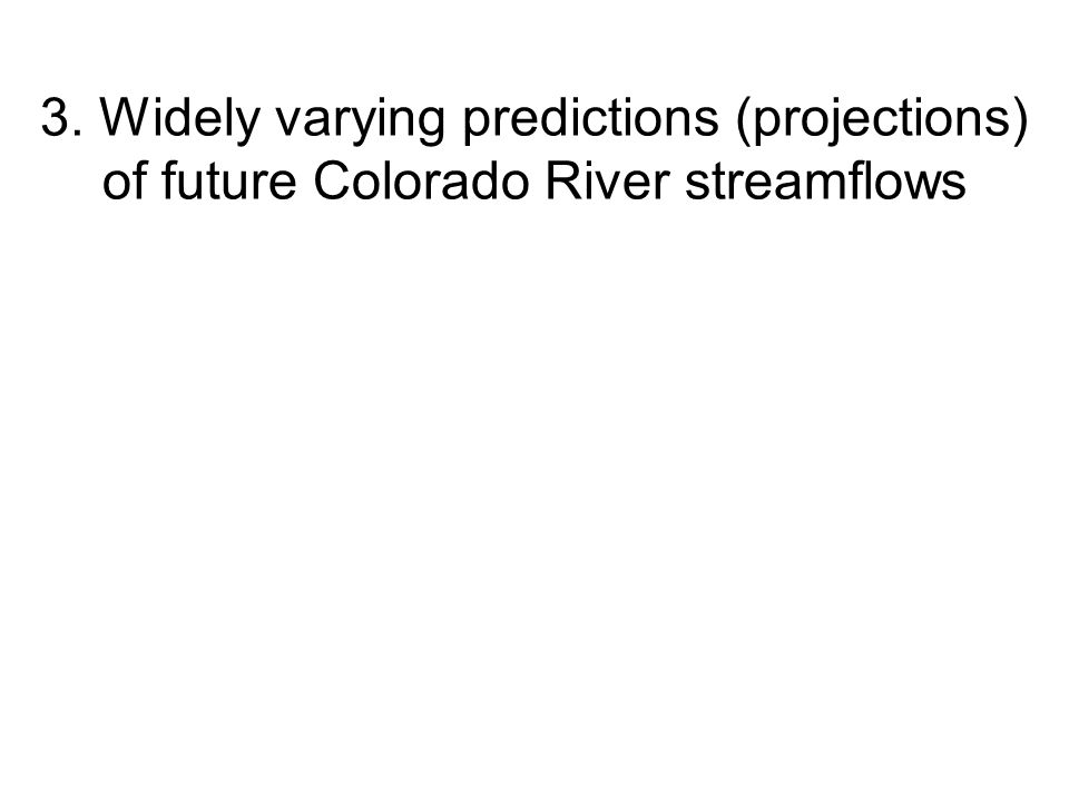 3. Widely varying predictions (projections) of future Colorado River streamflows