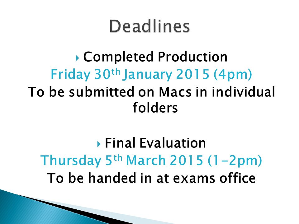  Completed Production Friday 30 th January 2015 (4pm) To be submitted on Macs in individual folders  Final Evaluation Thursday 5 th March 2015 (1-2pm) To be handed in at exams office