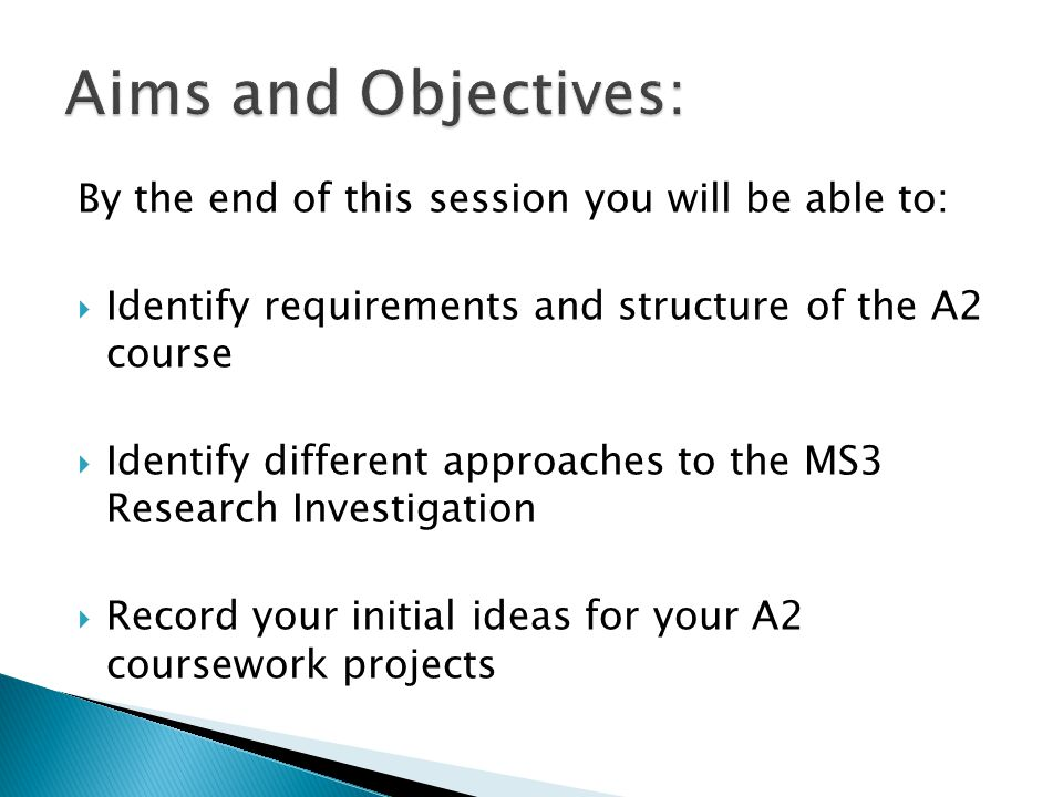 By the end of this session you will be able to:  Identify requirements and structure of the A2 course  Identify different approaches to the MS3 Research Investigation  Record your initial ideas for your A2 coursework projects