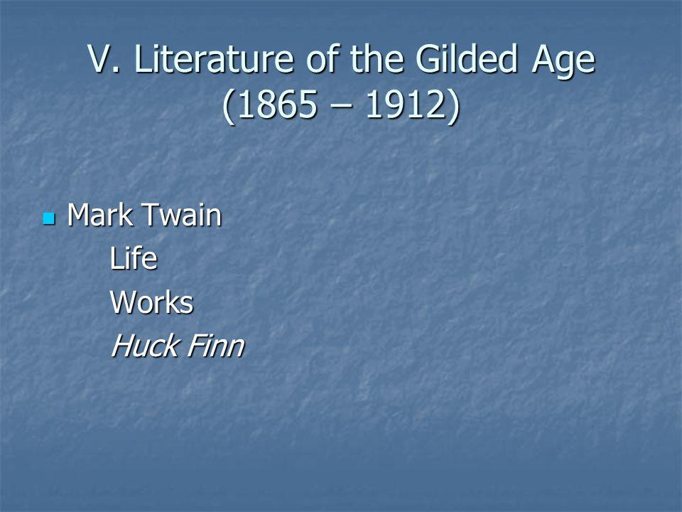 V. Literature of the Gilded Age (1865 – 1912) Mark Twain Mark TwainLifeWorks Huck Finn
